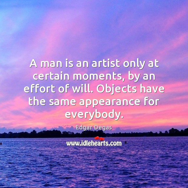 A man is an artist only at certain moments, by an effort Appearance Quotes Image