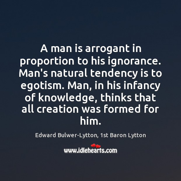 A man is arrogant in proportion to his ignorance. Man's natural tendency Image