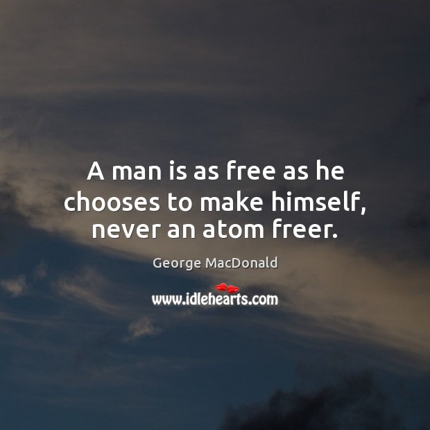 A man is as free as he chooses to make himself, never an atom freer. Image