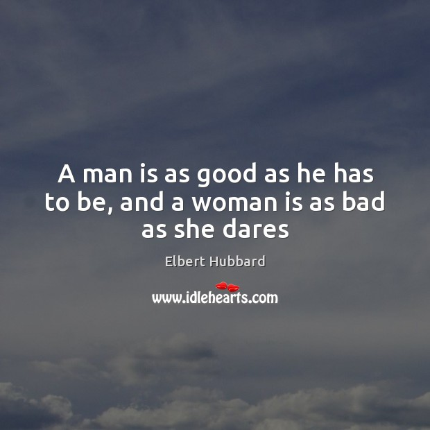 A man is as good as he has to be, and a woman is as bad as she dares Image