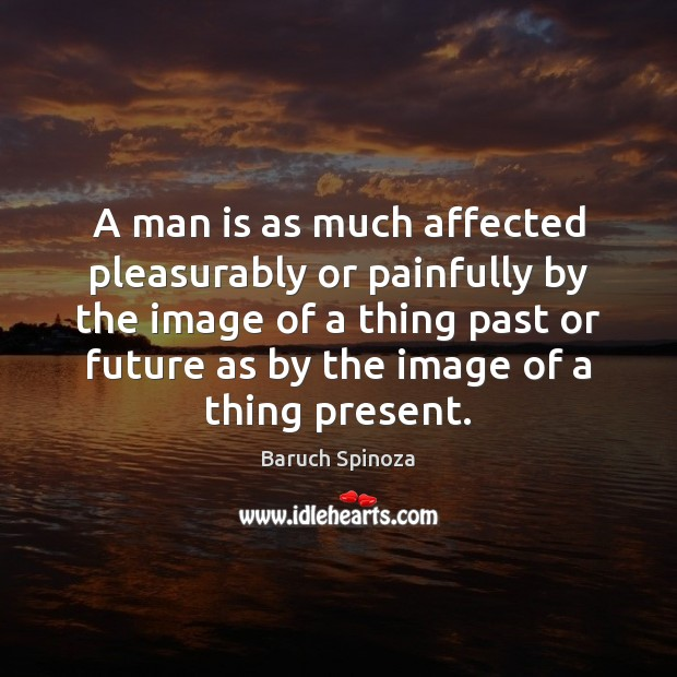 A man is as much affected pleasurably or painfully by the image Image