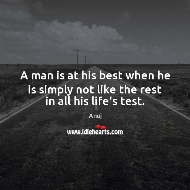 Image, A man is at his best when he is simply not like the rest in all his life's test.