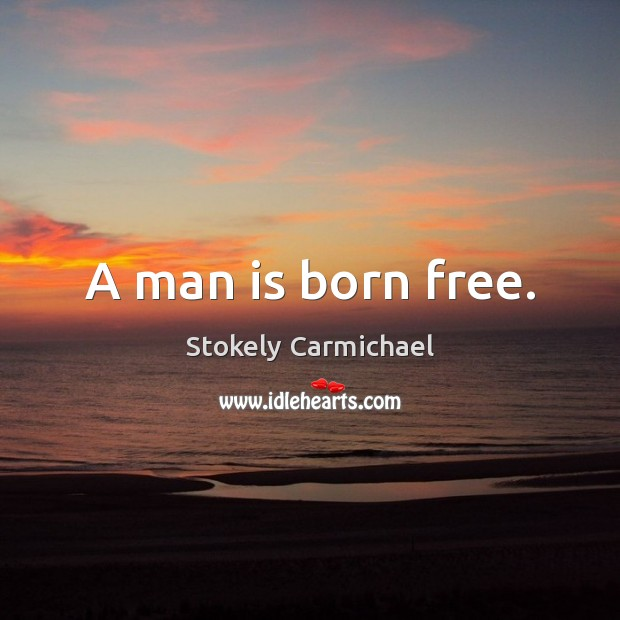 A man is born free. Stokely Carmichael Picture Quote