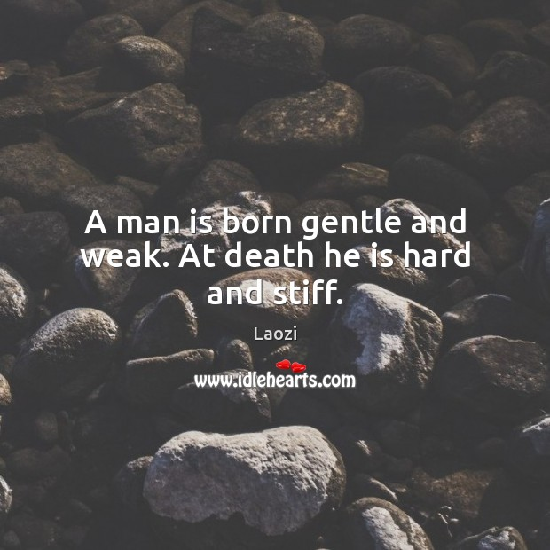 Image about A man is born gentle and weak. At death he is hard and stiff.