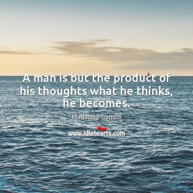 A man is but the product of his thoughts what he thinks, he becomes. Mahatma Gandhi Picture Quote