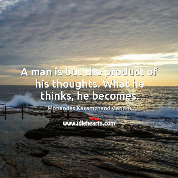 A man is but the product of his thoughts. What he thinks, he becomes. Image