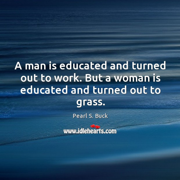 A man is educated and turned out to work. But a woman is educated and turned out to grass. Image