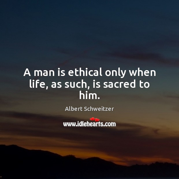 Image, A man is ethical only when life, as such, is sacred to him.