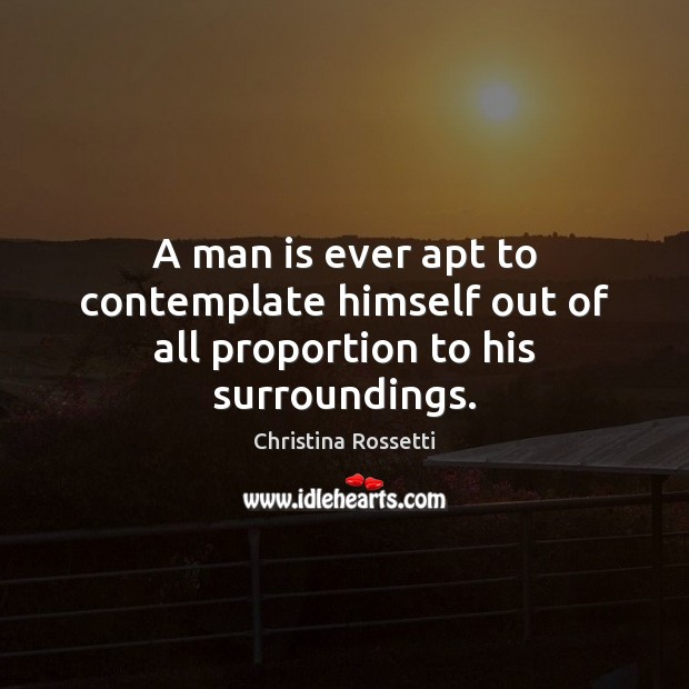A man is ever apt to contemplate himself out of all proportion to his surroundings. Christina Rossetti Picture Quote