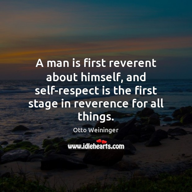 A man is first reverent about himself, and self-respect is the first Otto Weininger Picture Quote