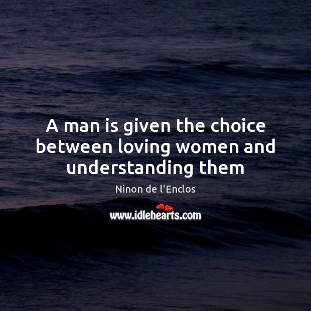 A man is given the choice between loving women and understanding them Image