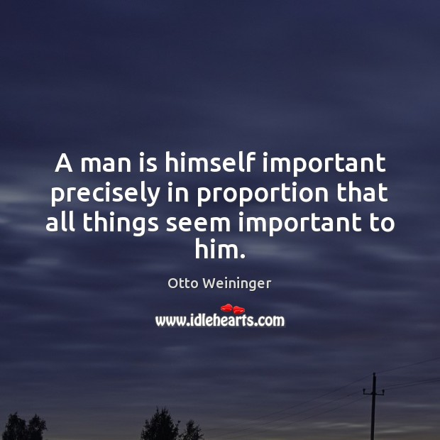 A man is himself important precisely in proportion that all things seem important to him. Otto Weininger Picture Quote