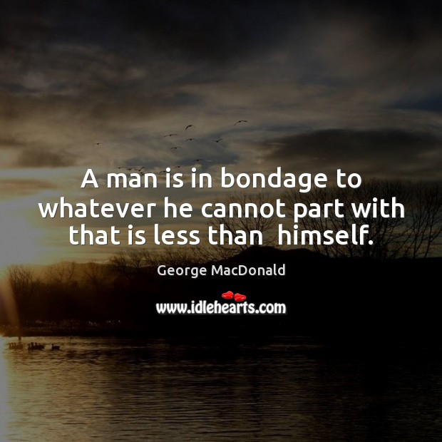 A man is in bondage to whatever he cannot part with that is less than  himself. George MacDonald Picture Quote