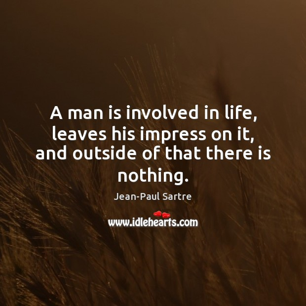 A man is involved in life, leaves his impress on it, and outside of that there is nothing. Image