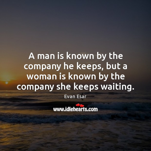 A man is known by the company he keeps, but a woman Image