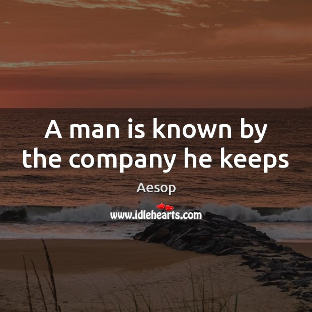 A man is known by the company he keeps Aesop Picture Quote