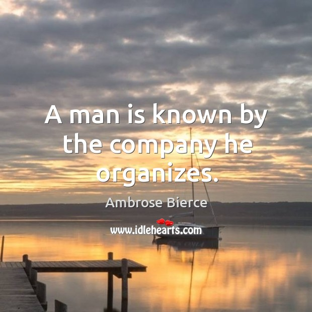 Image, A man is known by the company he organizes.