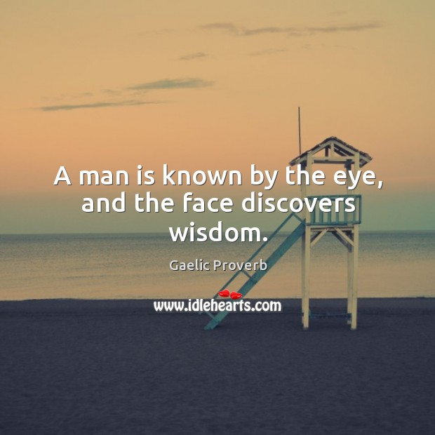 A man is known by the eye, and the face discovers wisdom. Gaelic Proverbs Image