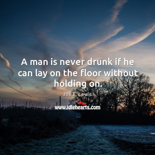 A man is never drunk if he can lay on the floor without holding on. Image