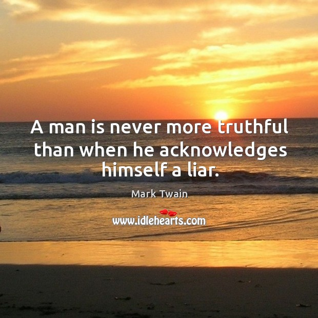 A man is never more truthful than when he acknowledges himself a liar. Image
