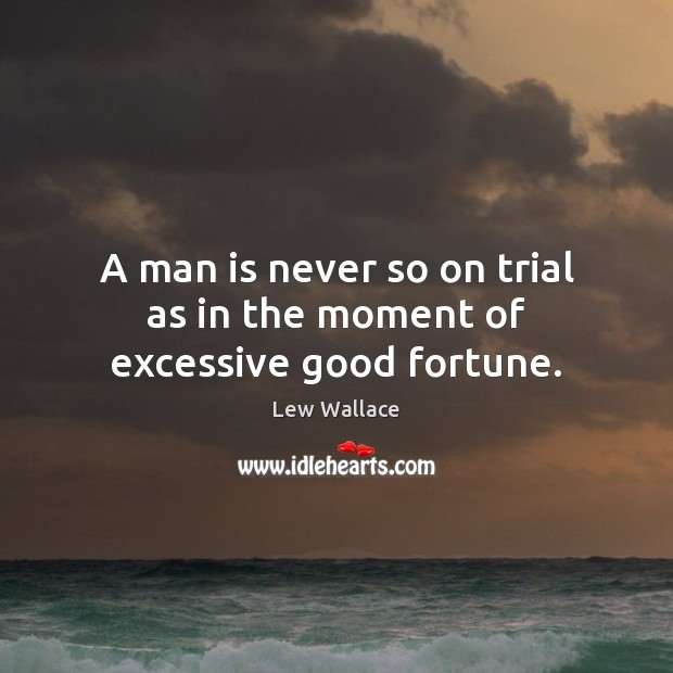 A man is never so on trial as in the moment of excessive good fortune. Image