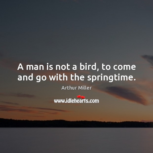 Image, A man is not a bird, to come and go with the springtime.