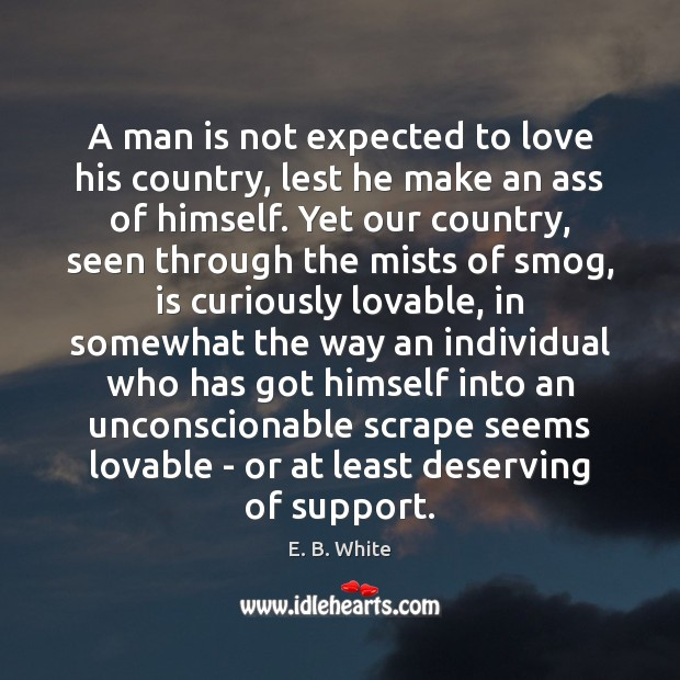 A man is not expected to love his country, lest he make E. B. White Picture Quote