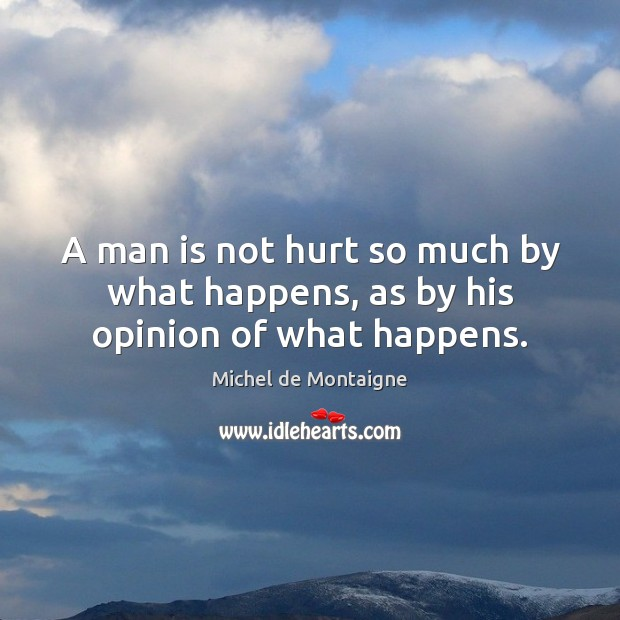 Image, A man is not hurt so much by what happens, as by his opinion of what happens.