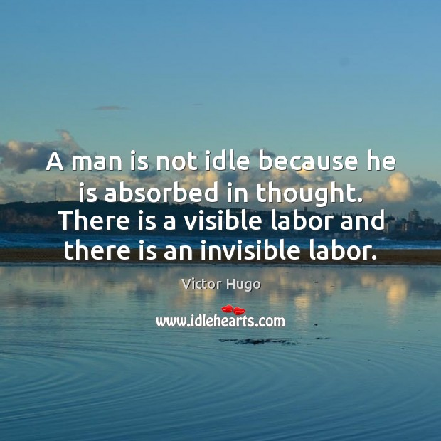 A man is not idle because he is absorbed in thought. There Victor Hugo Picture Quote