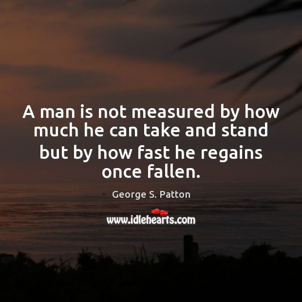 A man is not measured by how much he can take and George S. Patton Picture Quote
