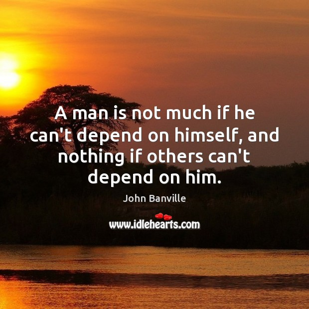 A man is not much if he can't depend on himself, and John Banville Picture Quote