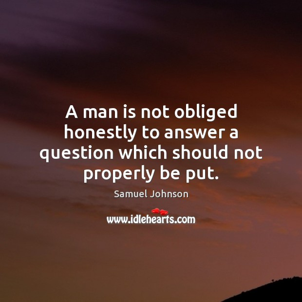 A man is not obliged honestly to answer a question which should not properly be put. Image
