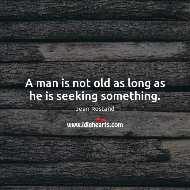 A man is not old as long as he is seeking something. Jean Rostand Picture Quote