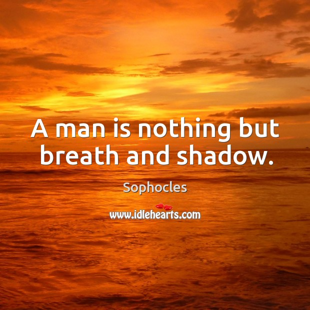 A man is nothing but breath and shadow. Image