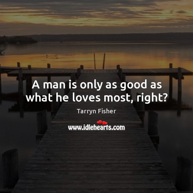 Image, A man is only as good as what he loves most, right?
