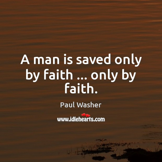 A man is saved only by faith … only by faith. Paul Washer Picture Quote
