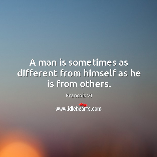Image, A man is sometimes as different from himself as he is from others.
