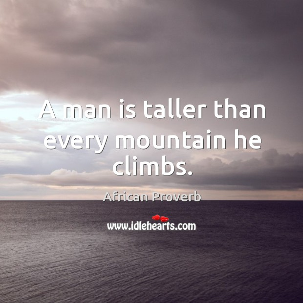 Image, A man is taller than every mountain he climbs.