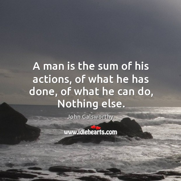 A man is the sum of his actions, of what he has done, of what he can do, nothing else. John Galsworthy Picture Quote