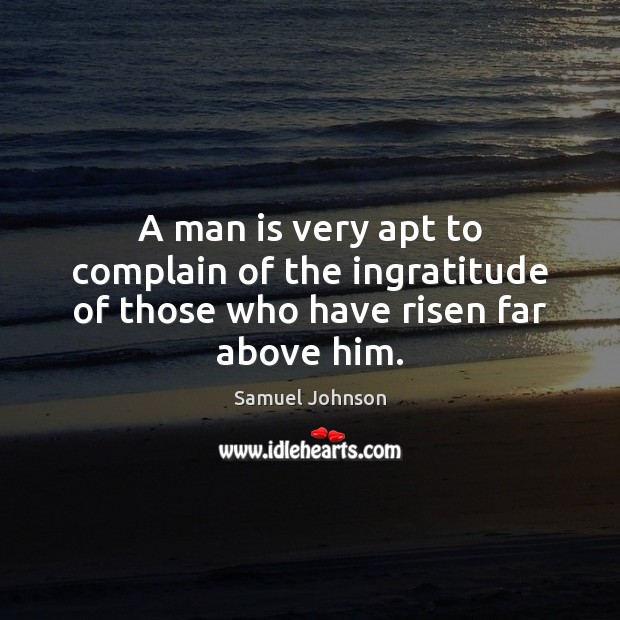 Image, A man is very apt to complain of the ingratitude of those who have risen far above him.