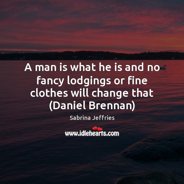 A man is what he is and no fancy lodgings or fine Sabrina Jeffries Picture Quote