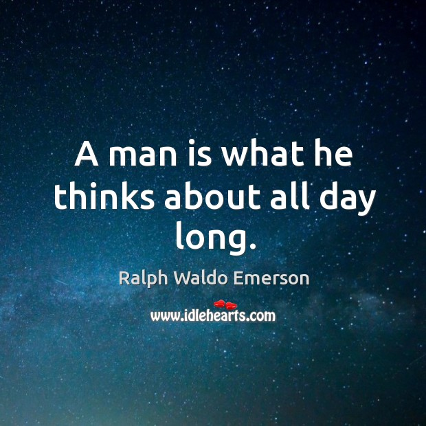 A man is what he thinks about all day long. Image