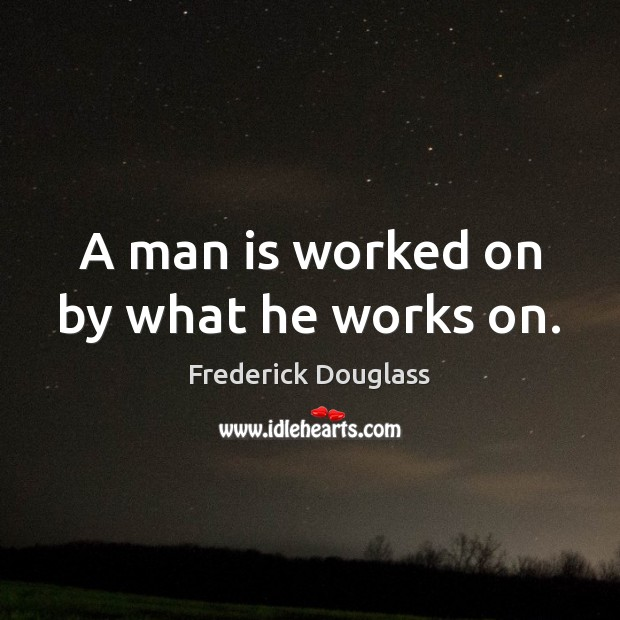 A man is worked on by what he works on. Frederick Douglass Picture Quote