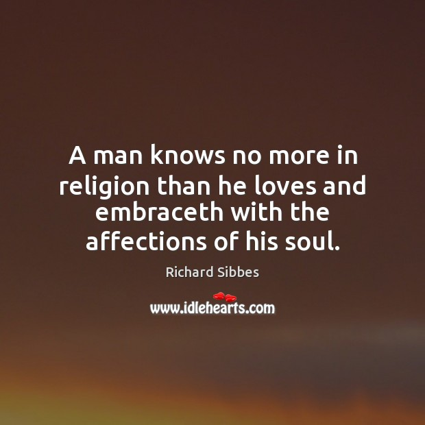 A man knows no more in religion than he loves and embraceth Image