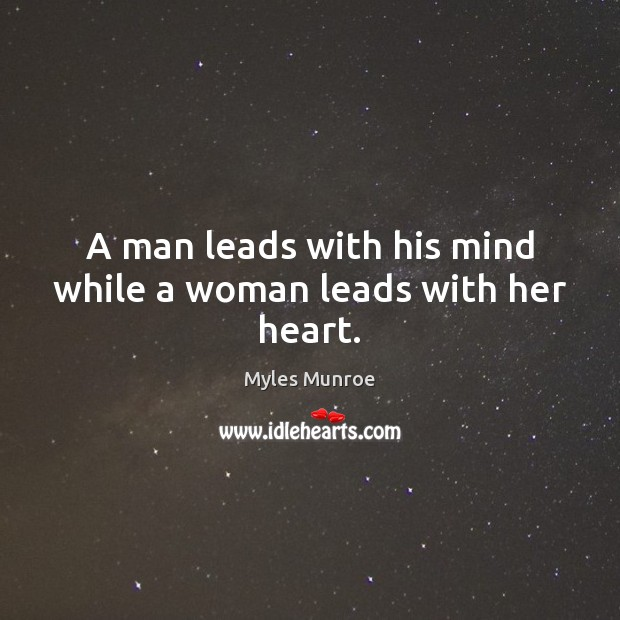 A man leads with his mind while a woman leads with her heart. Myles Munroe Picture Quote