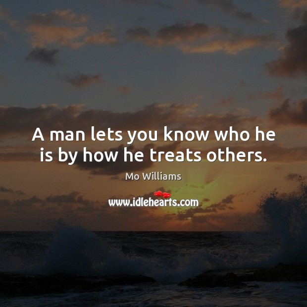 A man lets you know who he is by how he treats others. Image