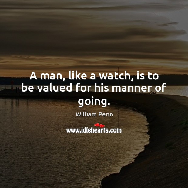 A man, like a watch, is to be valued for his manner of going. William Penn Picture Quote