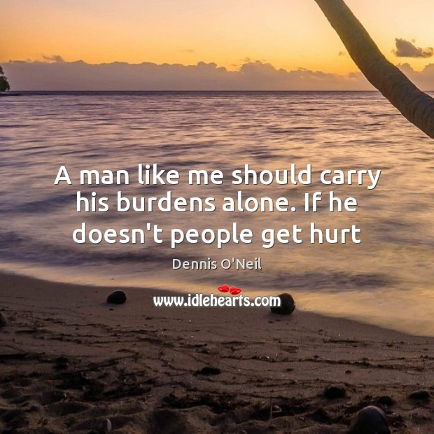 A man like me should carry his burdens alone. If he doesn't people get hurt Image