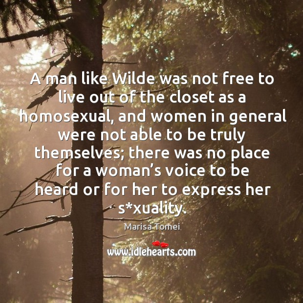 A man like wilde was not free to live out of the closet as a homosexual, and women in Marisa Tomei Picture Quote