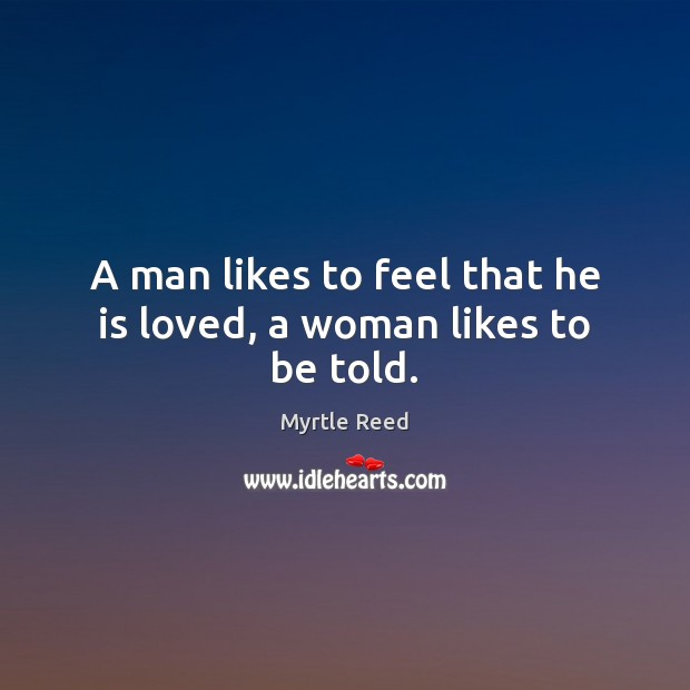 A man likes to feel that he is loved, a woman likes to be told. Myrtle Reed Picture Quote